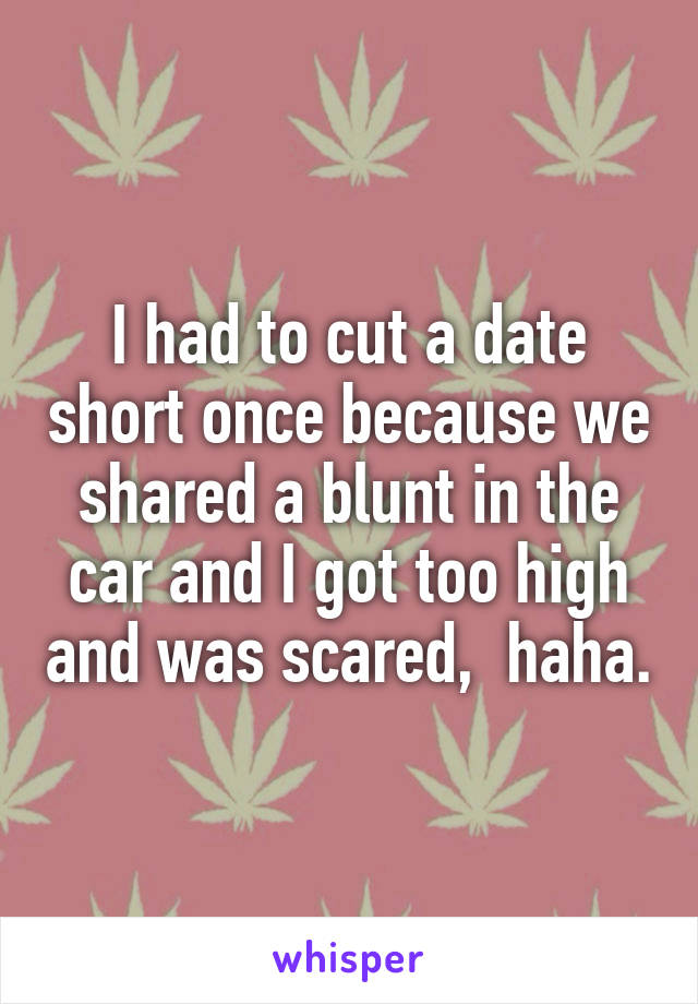 I had to cut a date short once because we shared a blunt in the car and I got too high and was scared,  haha.