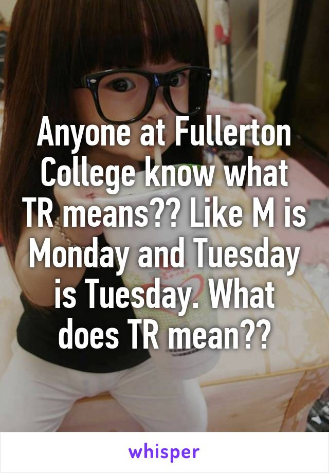 Anyone At Fullerton College Know What Tr Means Like M Is Monday