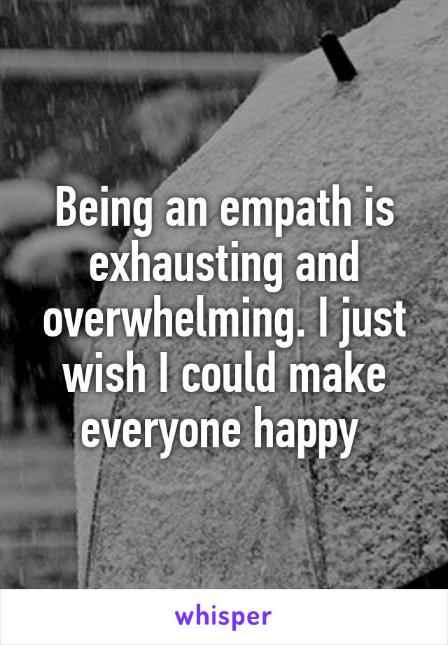 Being an empath is exhausting and overwhelming. I just wish I could make everyone happy