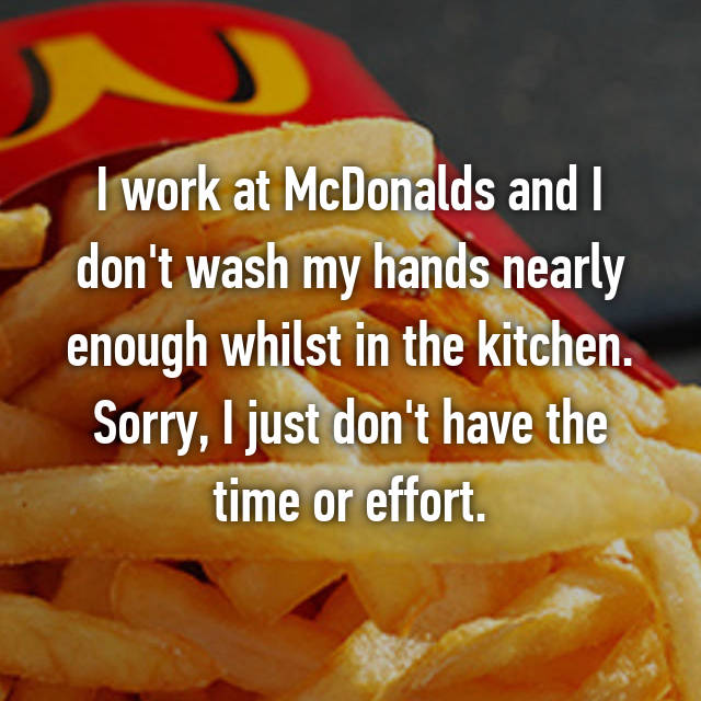 I work at McDonalds and I don't wash my hands nearly enough whilst in the kitchen. Sorry, I just don't have the time or effort.