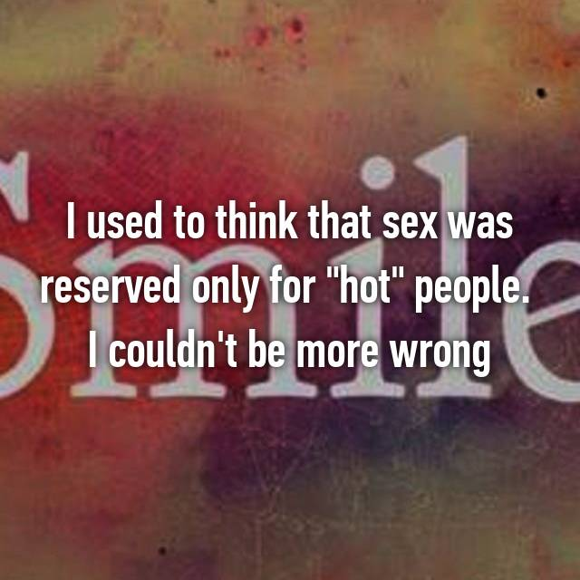 """I used to think that sex was reserved only for """"hot"""" people.  I couldn't be more wrong"""