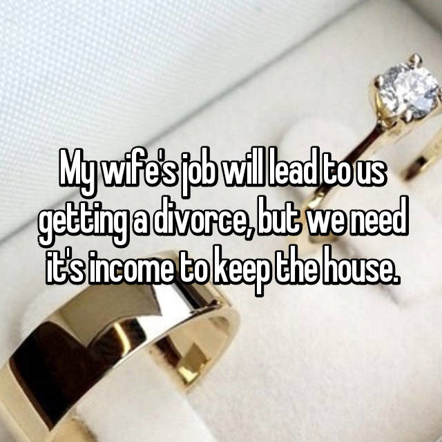 My wife's job will lead to us getting a divorce, but we need it's income to keep the house.