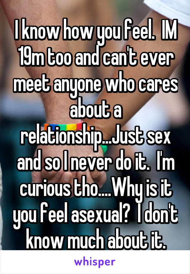 I know how you feel.  IM 19m too and can't ever meet anyone who cares about a relationship...Just sex and so I never do it.  I'm curious tho....Why is it you feel asexual?  I don't know much about it.
