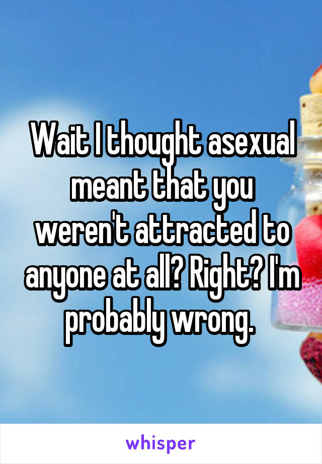 Wait I thought asexual meant that you weren't attracted to anyone at all? Right? I'm probably wrong.