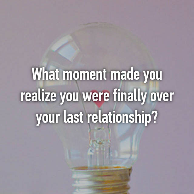What moment made you realize you were finally over your last relationship?