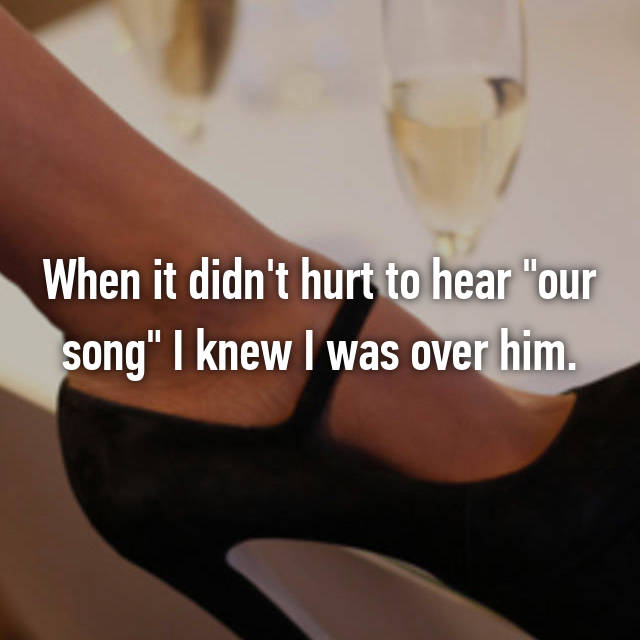 """When it didn't hurt to hear """"our song"""" I knew I was over him."""