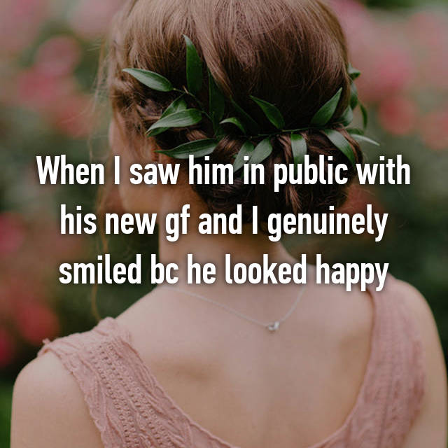 When I saw him in public with his new gf and I genuinely smiled bc he looked happy