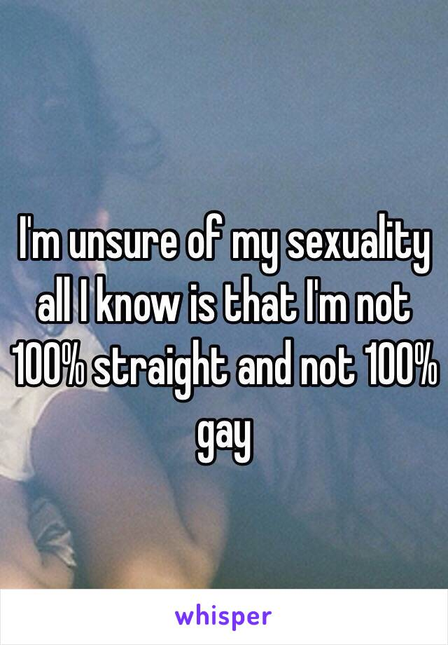 I'm unsure of my sexuality all I know is that I'm not 100% straight and not 100%  gay
