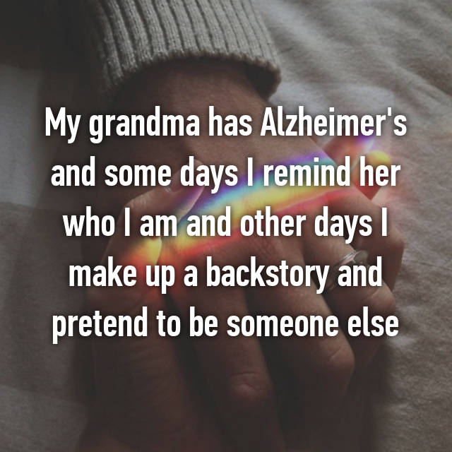 My grandma has Alzheimer's and some days I remind her who I am and other days I make up a backstory and pretend to be someone else