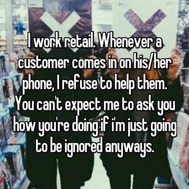 I work retail. Whenever a customer comes in on his/her phone, I refuse to help them. You can't expect me to ask you how you're doing if i'm just going to be ignored anyways.