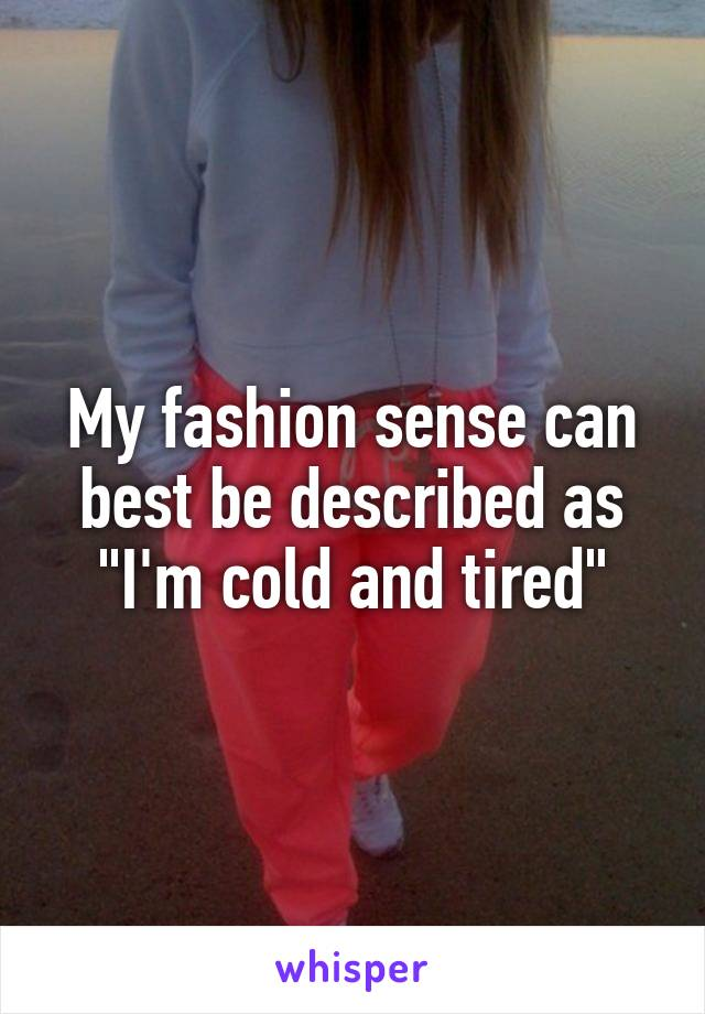 """My fashion sense can best be described as """"I'm cold and tired"""""""