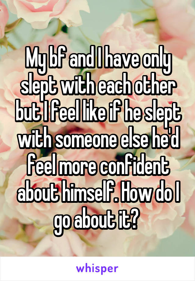 My bf and I have only slept with each other but I feel like if he slept with someone else he'd feel more confident about himself. How do I go about it?