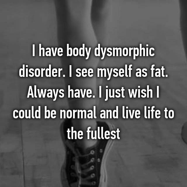I have body dysmorphic disorder. I see myself as fat. Always have. I just wish I could be normal and live life to the fullest