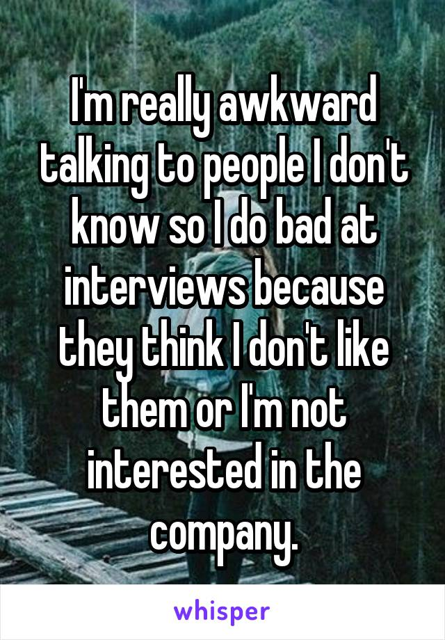 I'm really awkward talking to people I don't know so I do bad at interviews because they think I don't like them or I'm not interested in the company.