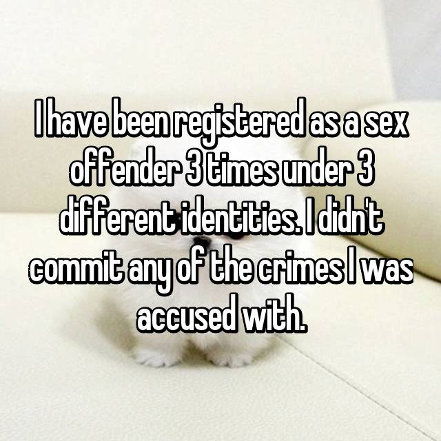 I have been registered as a sex offender 3 times under 3 different identities. I didn't commit any of the crimes I was accused with.