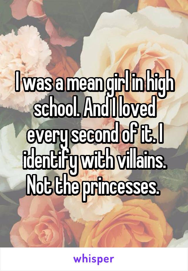 I was a mean girl in high school. And I loved every second of it. I identify with villains. Not the princesses.