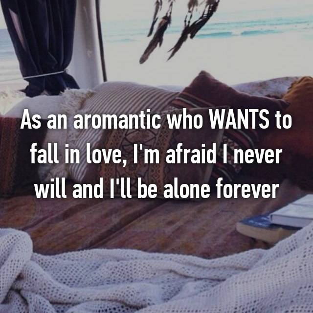 As an aromantic who WANTS to fall in love, I'm afraid I never will and I'll be alone forever