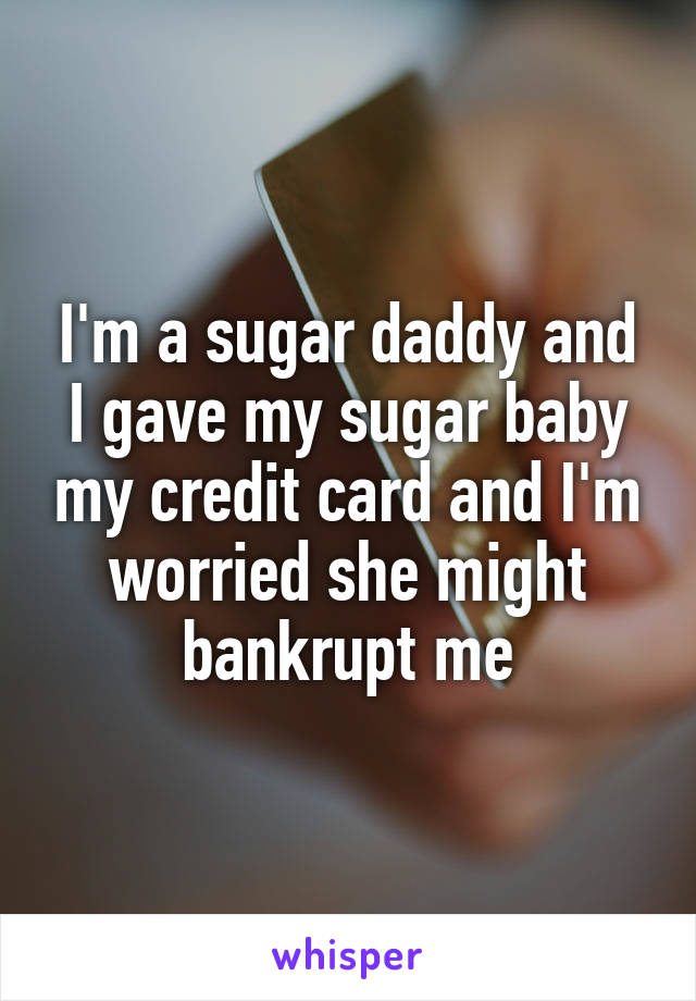 I'm a sugar daddy and I gave my sugar baby my credit card and I'm worried she might bankrupt me