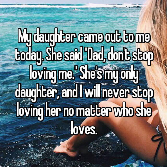 "My daughter came out to me today. She said ""Dad, don't stop loving me."" She's my only daughter, and I will never stop loving her no matter who she loves."