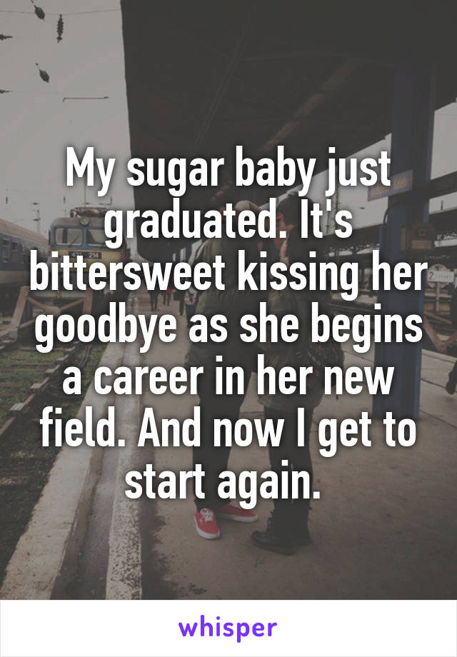 My sugar baby just graduated. It's bittersweet kissing her goodbye as she begins a career in her new field. And now I get to start again.
