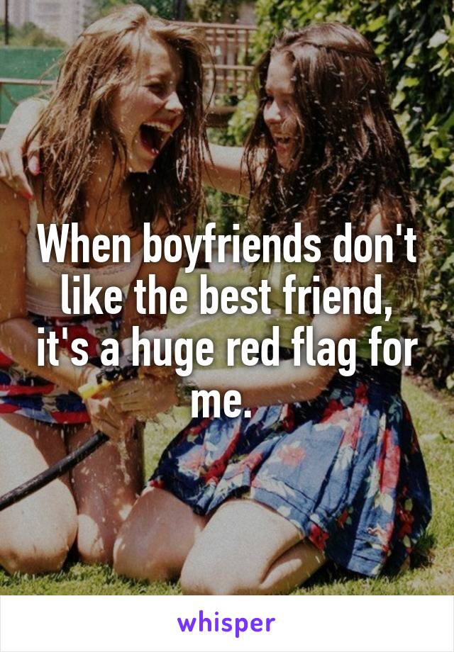 When boyfriends don't like the best friend, it's a huge red flag for me.