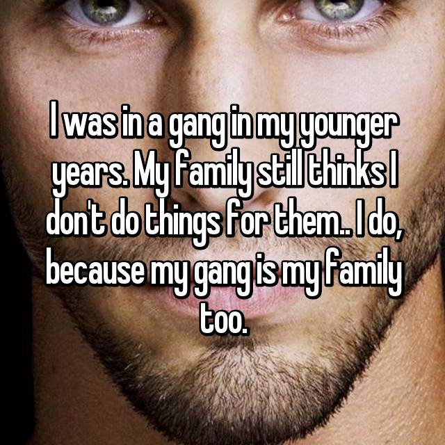 I was in a gang in my younger years. My family still thinks I don't do things for them.. I do, because my gang is my family too.