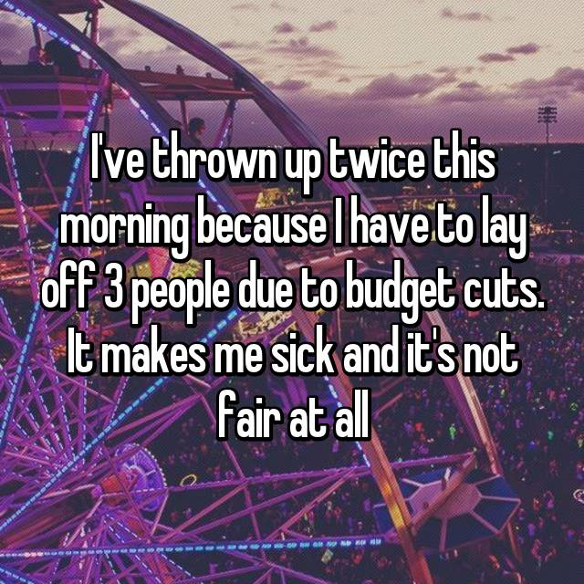 I've thrown up twice this morning because I have to lay off 3 people due to budget cuts. It makes me sick and it's not fair at all