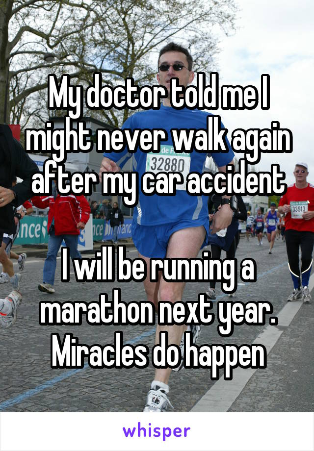 My doctor told me I might never walk again after my car accident  I will be running a marathon next year. Miracles do happen