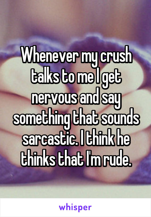 Whenever my crush talks to me I get nervous and say something that sounds sarcastic. I think he thinks that I'm rude.