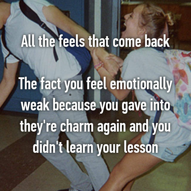 All the feels that come back  The fact you feel emotionally weak because you gave into they're charm again and you didn't learn your lesson