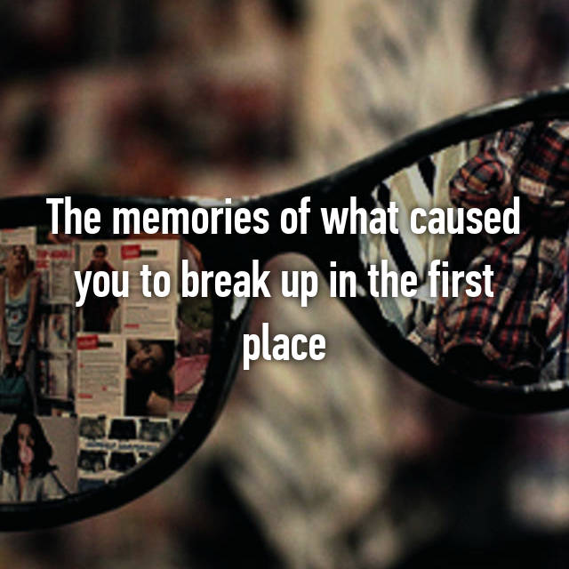The memories of what caused you to break up in the first place