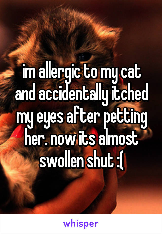 im allergic to my cat and accidentally itched my eyes after petting her. now its almost swollen shut :(