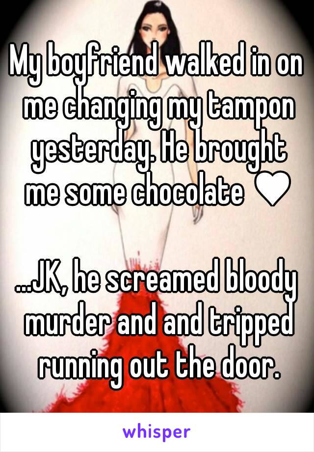 My boyfriend walked in on me changing my tampon yesterday. He brought me some chocolate ♥  ...JK, he screamed bloody murder and and tripped running out the door.
