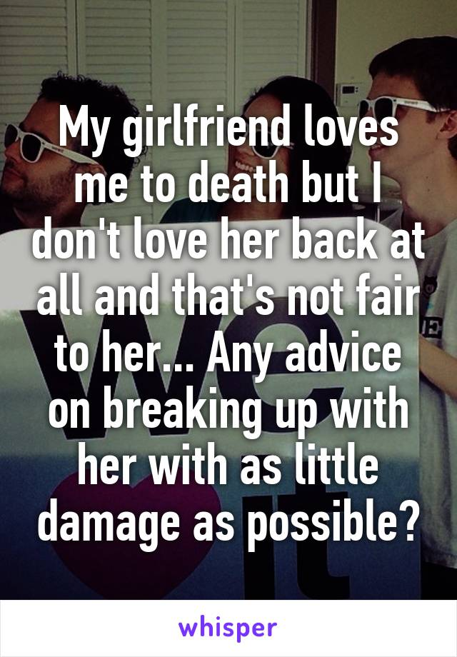 My girlfriend loves me to death but I don't love her back at