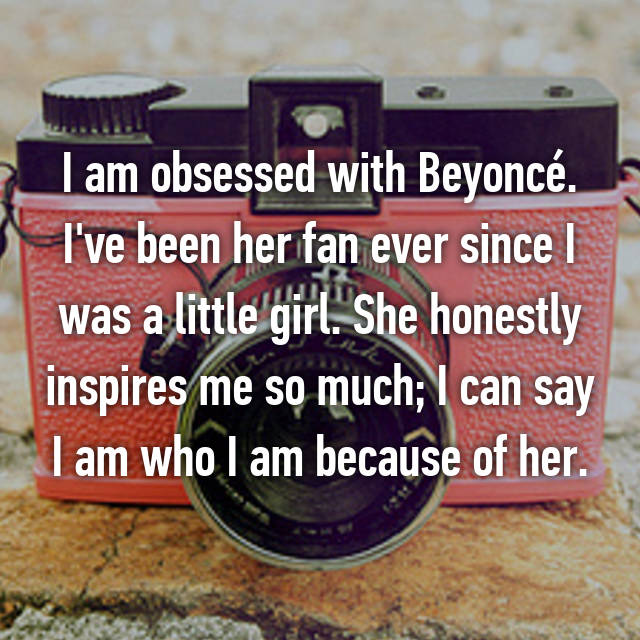 I am obsessed with Beyoncé. I've been her fan ever since I was a little girl. She honestly inspires me so much; I can say I am who I am because of her.