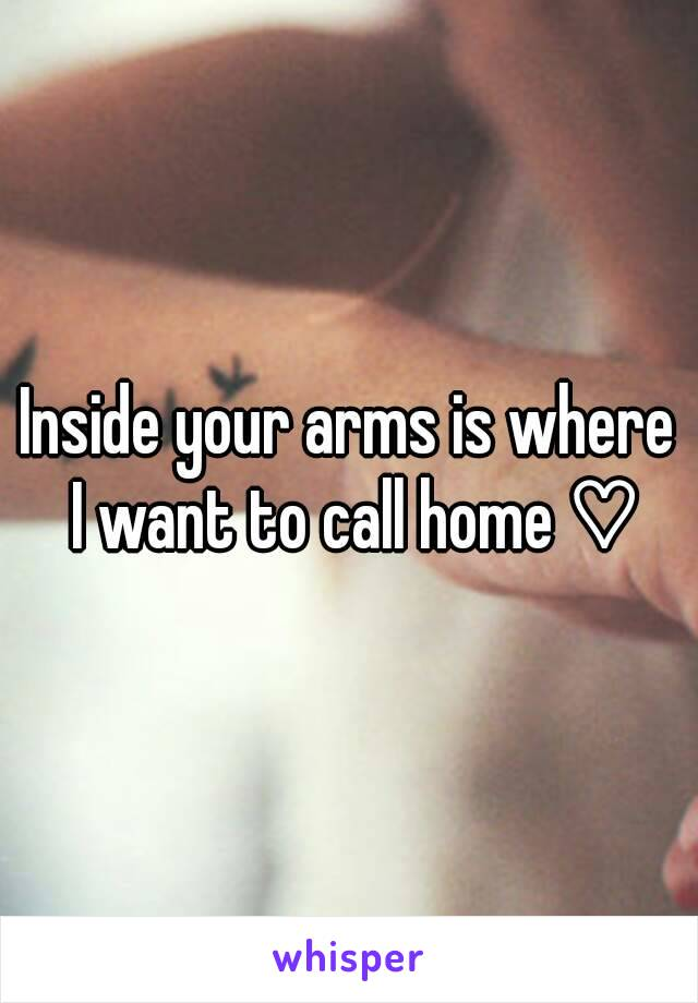 Inside Your Arms Is Where I Want To Call Home