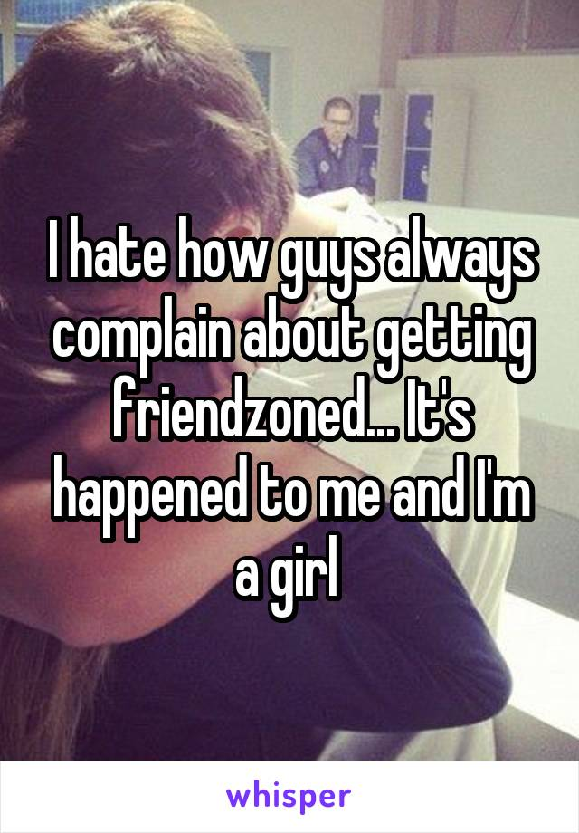 I hate how guys always complain about getting friendzoned... It's happened to me and I'm a girl