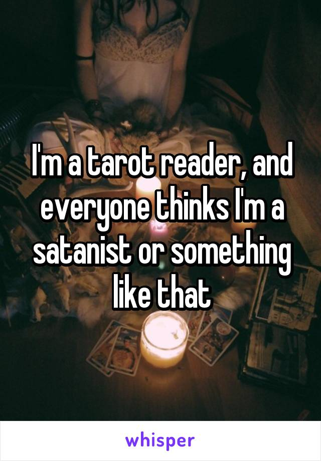 I'm a tarot reader, and everyone thinks I'm a satanist or something like that