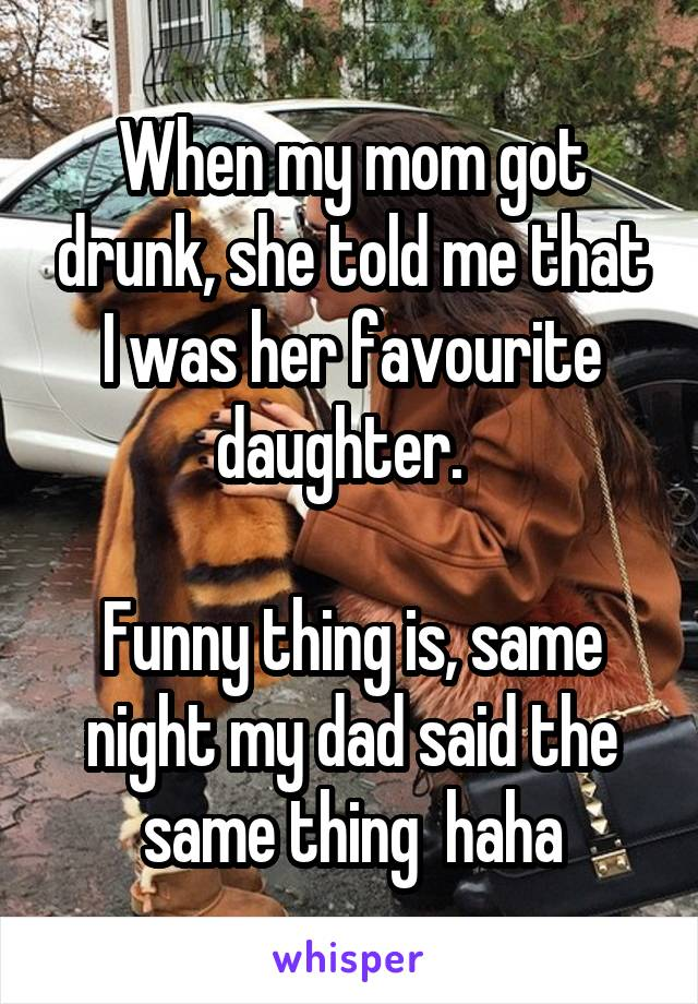 When my mom got drunk, she told me that I was her favourite daughter.    Funny thing is, same night my dad said the same thing  haha