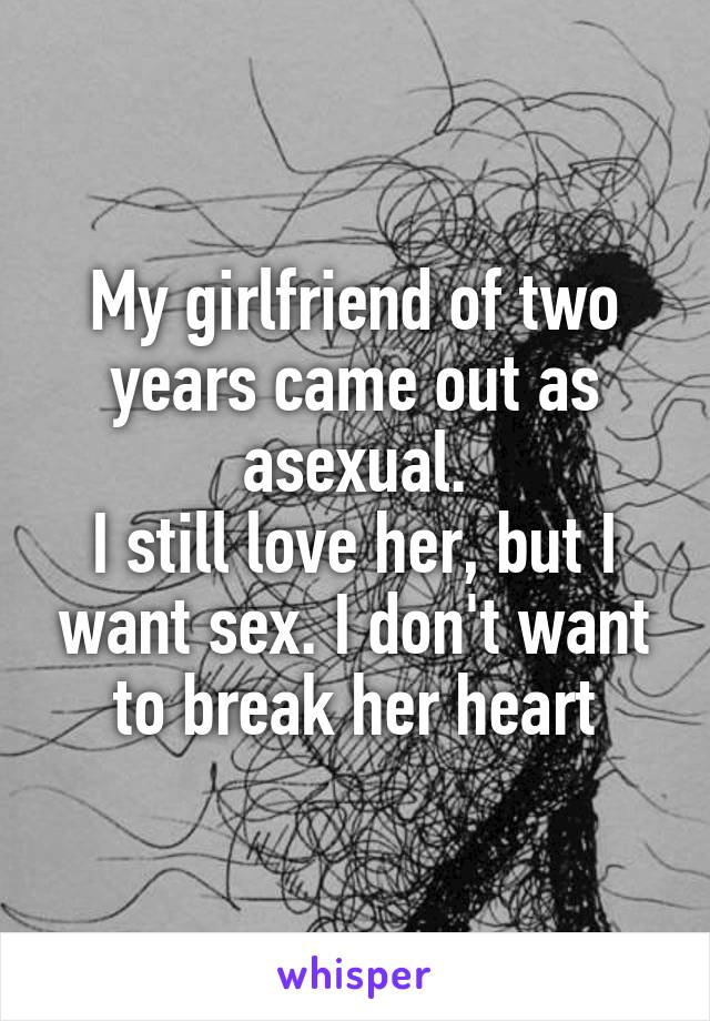 My girlfriend of two years came out as asexual. I still love her, but I want sex. I don't want to break her heart