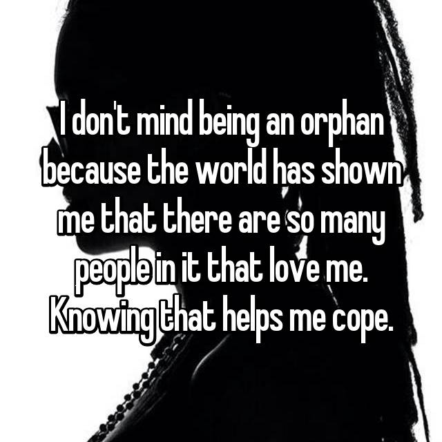 I don't mind being an orphan because the world has shown me that there are so many people in it that love me. Knowing that helps me cope.