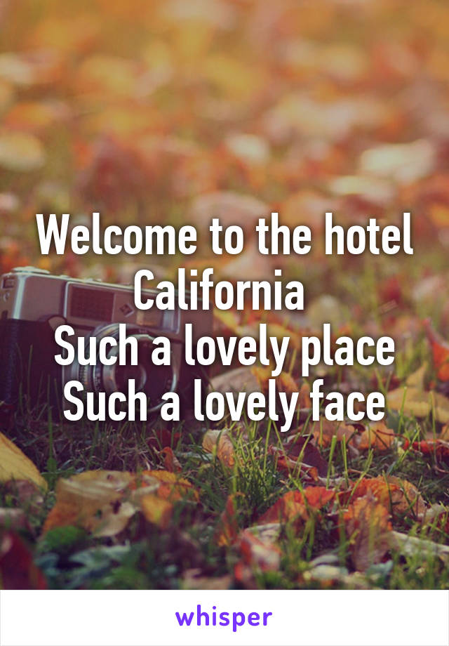 Welcome To The Hotel California Such A Lovely Place Such A Lovely Face