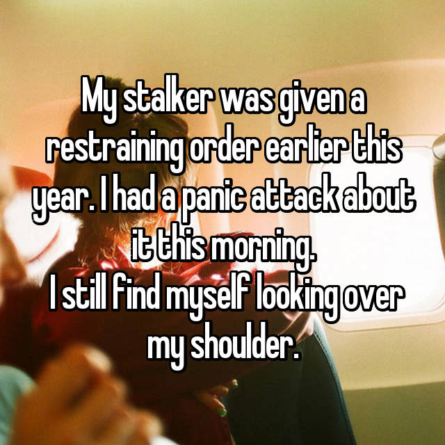 My stalker was given a restraining order earlier this year. I had a panic attack about it this morning.  I still find myself looking over my shoulder.