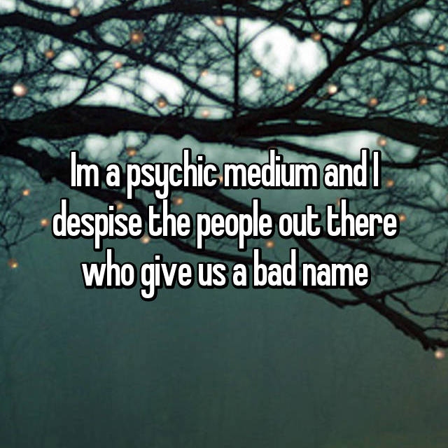 Im a psychic medium and I despise the people out there who give us a bad name