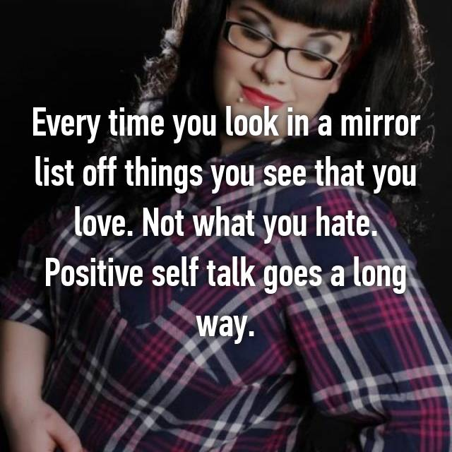 Every time you look in a mirror list off things you see that you love. Not what you hate. Positive self talk goes a long way.