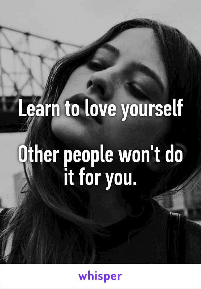 Learn to love yourself  Other people won't do it for you.