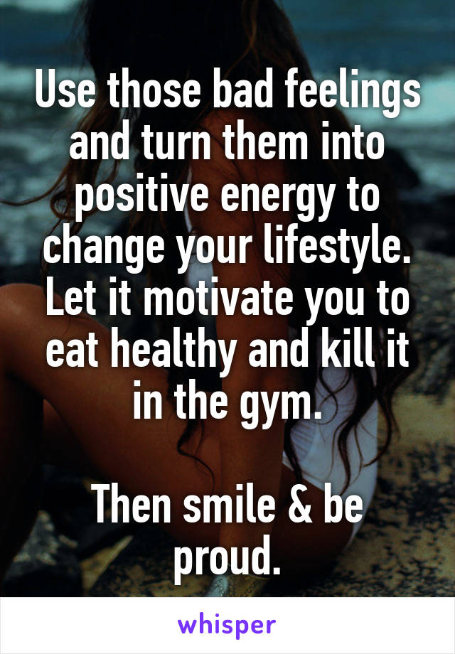 Use those bad feelings and turn them into positive energy to change your lifestyle. Let it motivate you to eat healthy and kill it in the gym.  Then smile & be proud.