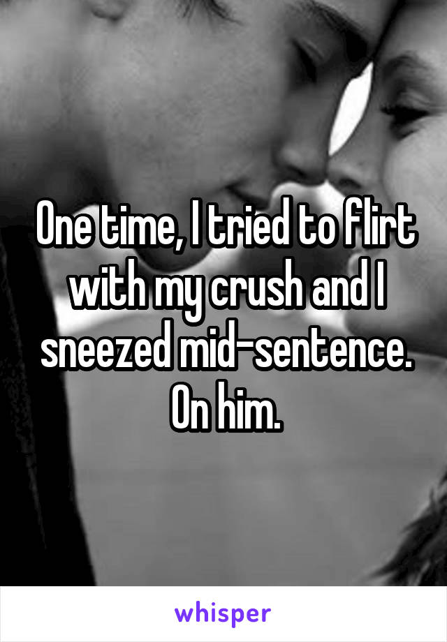 One time, I tried to flirt with my crush and I sneezed mid-sentence. On him.