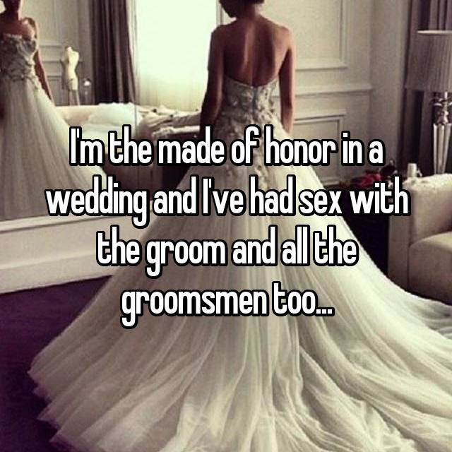 I'm the made of honor in a wedding and I've had sex with the groom and all the groomsmen too...