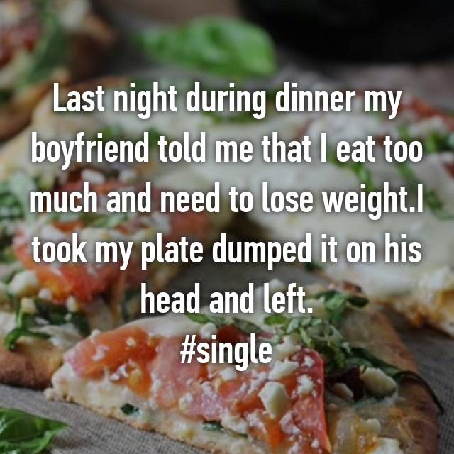 Last night during dinner my boyfriend told me that I eat too much and need to lose weight.I took my plate dumped it on his head and left. #single
